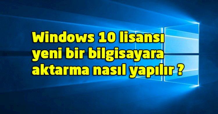 Windows 10 lisansı yeni bir bilgisayara aktarma nasıl yapılır ?