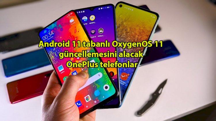 Android 11 tabanlı OxygenOS 11 güncellemesini alacak OnePlus telefonlar