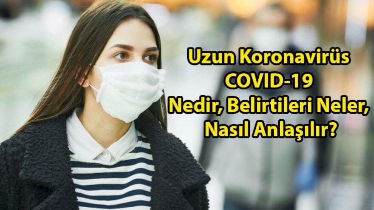 Uzun Koronavirüs COVID-19 Nedir, Belirtileri Neler, Nasıl Anlaşılır?